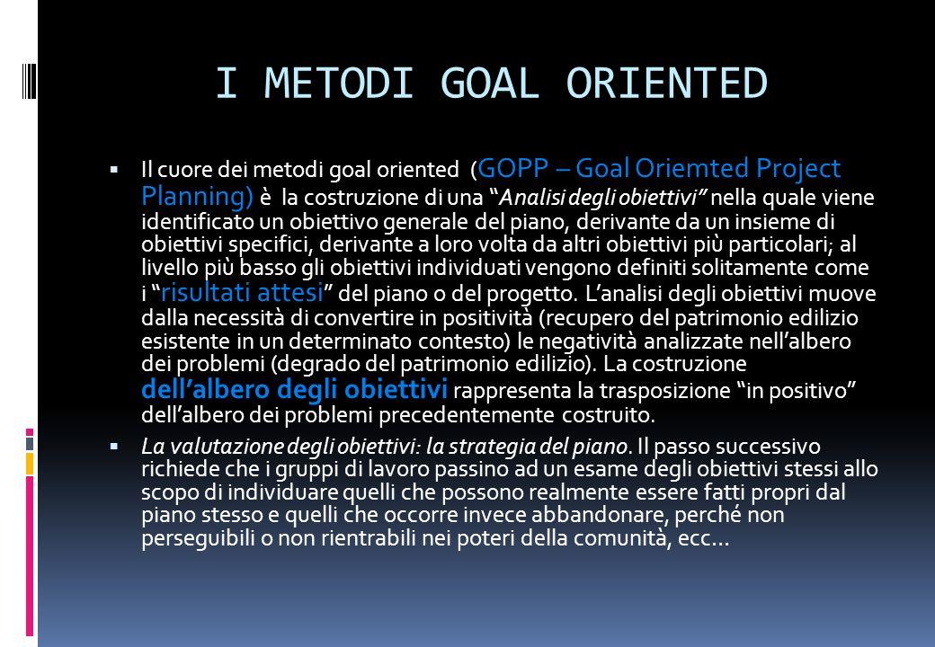 I METODI GOAL ORIENTED Il cuore dei metodi goal oriented ( GOPP – Goal Oriemted Project Planning) è la costruzione di una Analisi degli obiettivi nell