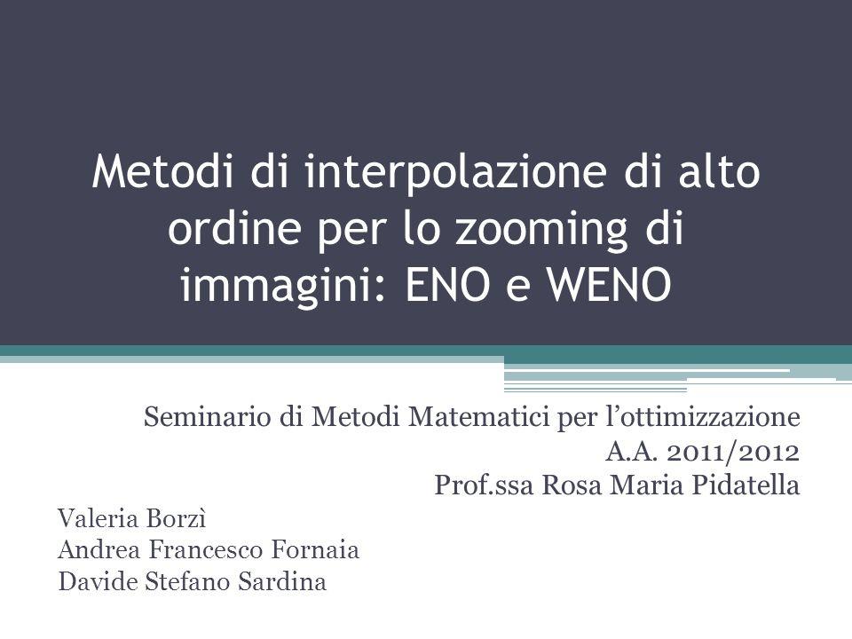 Metodi di interpolazione di alto ordine per lo zooming di immagini: ENO e WENO Seminario di Metodi Matematici per lottimizzazione A.A. 2011/2012 Prof.