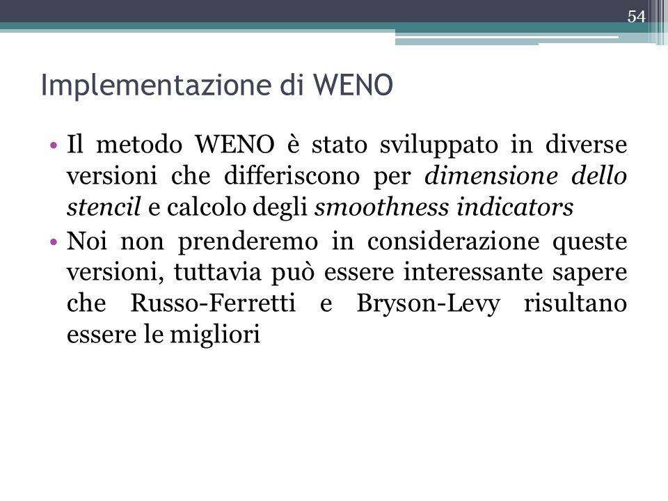 Implementazione di WENO Il metodo WENO è stato sviluppato in diverse versioni che differiscono per dimensione dello stencil e calcolo degli smoothness