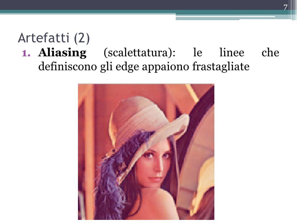 Artefatti (2) 1.Aliasing (scalettatura): le linee che definiscono gli edge appaiono frastagliate 7