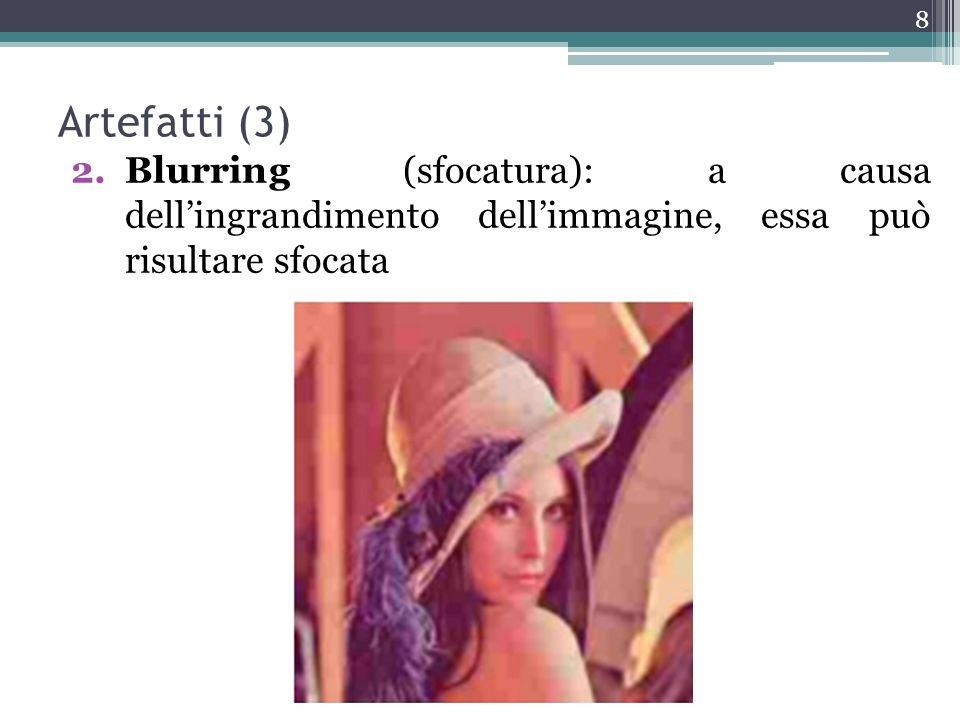 Artefatti (3) 2.Blurring (sfocatura): a causa dellingrandimento dellimmagine, essa può risultare sfocata 8