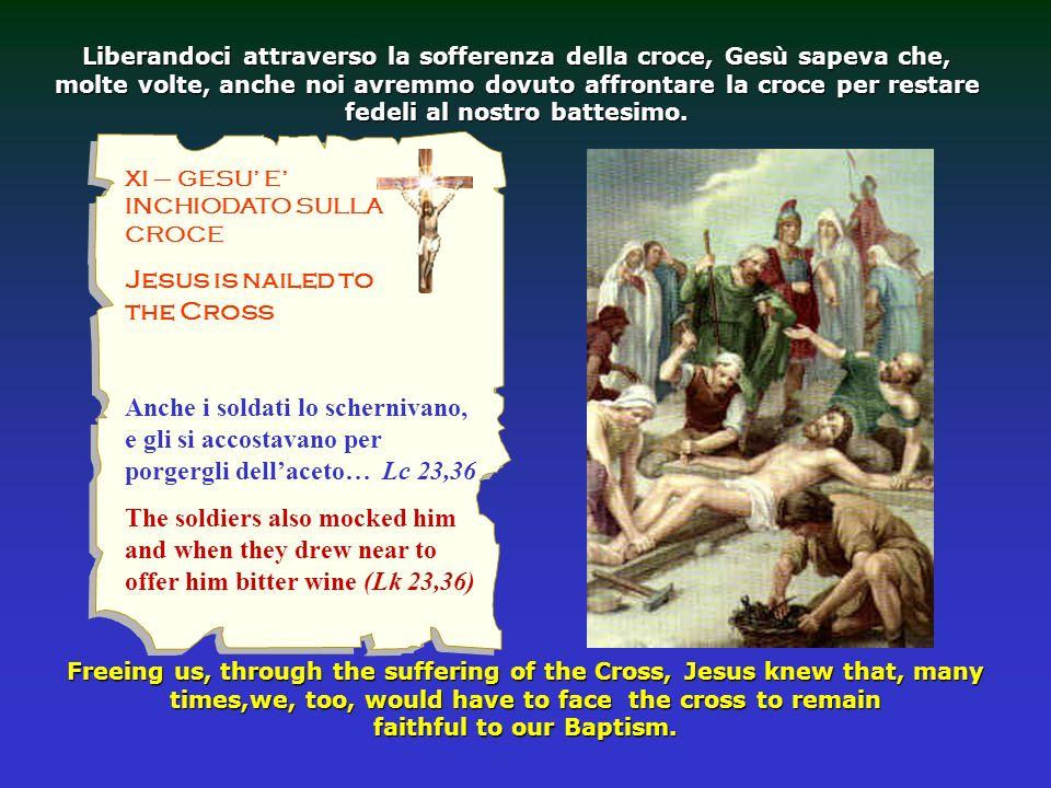 XI – GESU E INCHIODATO SULLA CROCE Jesus is nailed to the Cross Liberandoci attraverso la sofferenza della croce, Gesù sapeva che, molte volte, anche