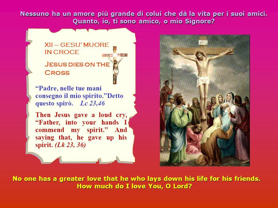 XII – GESU MUORE IN CROCE Jesus dies on the Cross Nessuno ha un amore più grande di colui che dà la vita per i suoi amici. Quanto, io, ti sono amico,