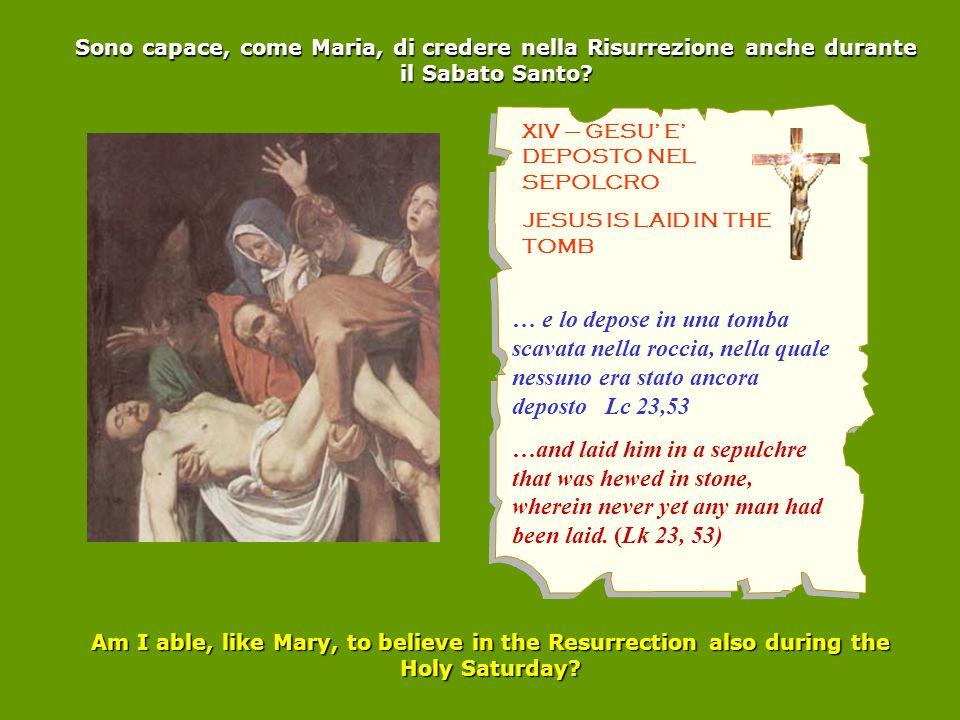 XIV – GESU E DEPOSTO NEL SEPOLCRO JESUS IS LAID IN THE TOMB Sono capace, come Maria, di credere nella Risurrezione anche durante il Sabato Santo? … e