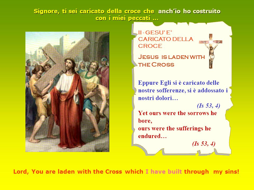 II - GESU E CARICATO DELLA CROCE Jesus is laden with the Cross Eppure Egli si è caricato delle nostre sofferenze, si è addossato i nostri dolori… (Is 53, 4) Yet ours were the sorrows he bore, ours were the sufferings he endured… (Is 53, 4) Signore, ti sei caricato della croce che anchio ho costruito con i miei peccati … Lord, You are laden with the Cross which I have built through my sins!