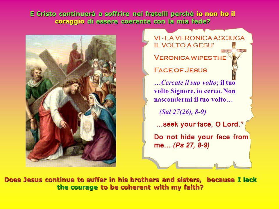 VI - LA VERONICA ASCIUGA IL VOLTO A GESU Veronica wipes the Face of Jesus …Cercate il suo volto; il tuo volto Signore, io cerco. Non nascondermi il tu
