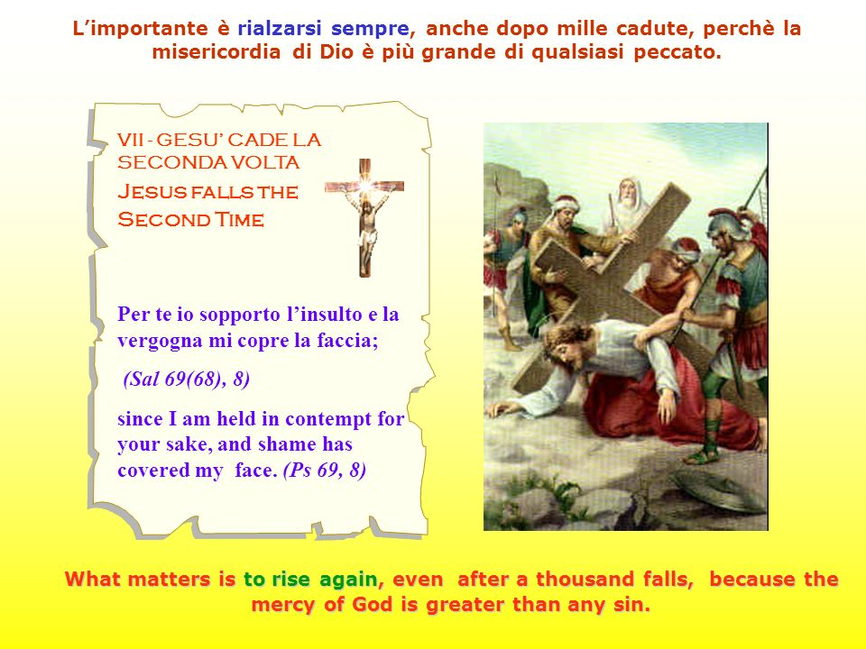 VII - GESU CADE LA SECONDA VOLTA Jesus falls the Second Time Per te io sopporto linsulto e la vergogna mi copre la faccia; (Sal 69(68), 8) since I am held in contempt for your sake, and shame has covered my face.