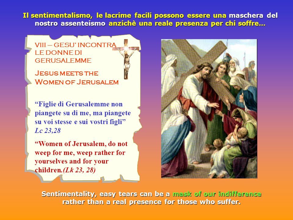 VIII – GESU INCONTRA LE DONNE DI GERUSALEMME Jesus meets the Women of Jerusalem Figlie di Gerusalemme non piangete su di me, ma piangete su voi stesse e sui vostri figli Lc 23,28 Women of Jerusalem, do not weep for me, weep rather for yourselves and for your children.(Lk 23, 28) Il sentimentalismo, le lacrime facili possono essere una maschera del nostro assenteismo anzichè una reale presenza per chi soffre… Sentimentality, easy tears can be a mask of our indifference rather than a real presence for those who suffer.