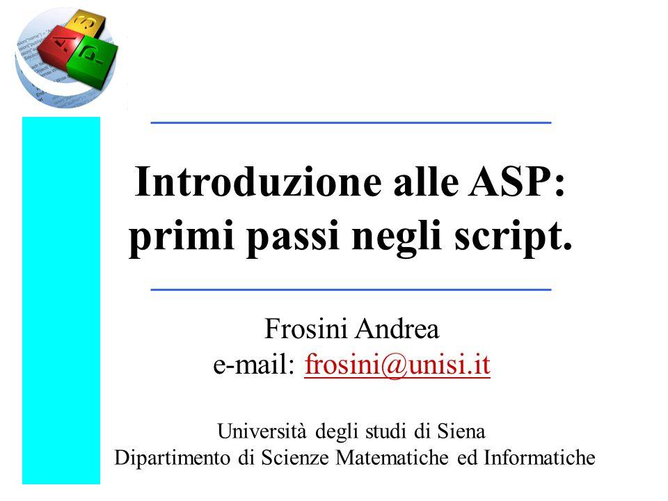 Introduzione alle ASP: primi passi negli script. Frosini Andrea e-mail: frosini@unisi.it Università degli studi di Siena Dipartimento di Scienze Matem