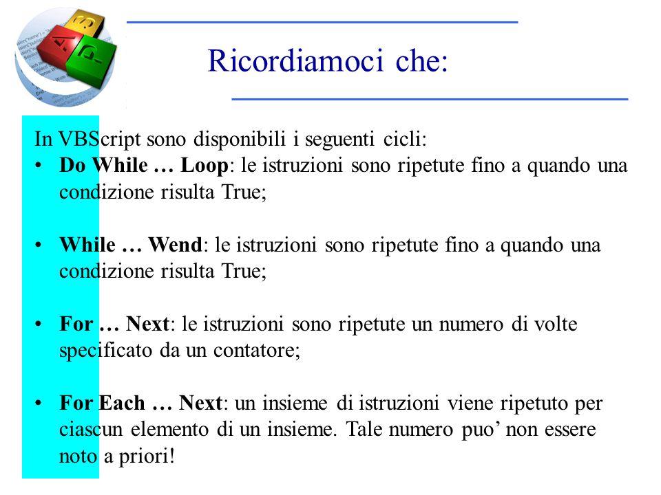Ricordiamoci che: In VBScript sono disponibili i seguenti cicli: Do While … Loop: le istruzioni sono ripetute fino a quando una condizione risulta True; While … Wend: le istruzioni sono ripetute fino a quando una condizione risulta True; For … Next: le istruzioni sono ripetute un numero di volte specificato da un contatore; For Each … Next: un insieme di istruzioni viene ripetuto per ciascun elemento di un insieme.