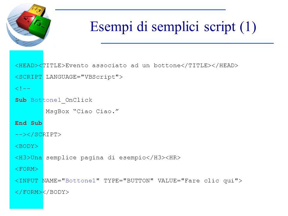 Esempi di semplici script (1) Evento associato ad un bottone <!-- Sub Bottone1_OnClick MsgBox Ciao Ciao. End Sub --> Una semplice pagina di esempio
