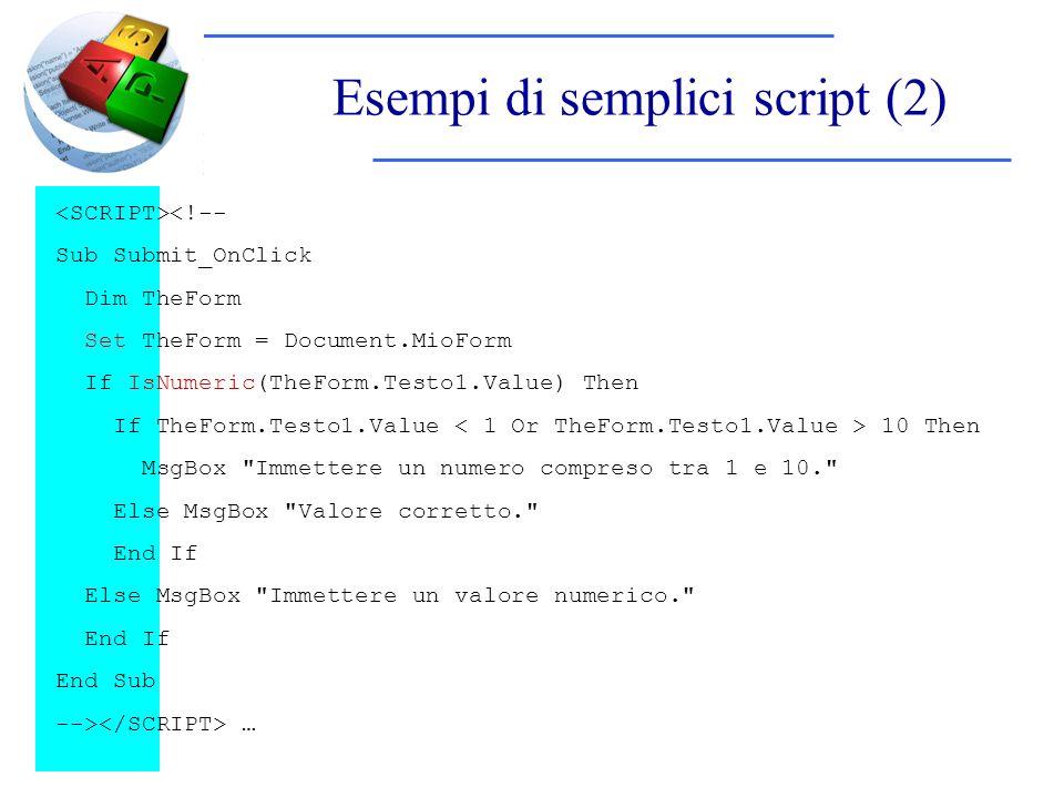 Esempi di semplici script (2) <!-- Sub Submit_OnClick Dim TheForm Set TheForm = Document.MioForm If IsNumeric(TheForm.Testo1.Value) Then If TheForm.Testo1.Value 10 Then MsgBox Immettere un numero compreso tra 1 e 10. Else MsgBox Valore corretto. End If Else MsgBox Immettere un valore numerico. End If End Sub --> …