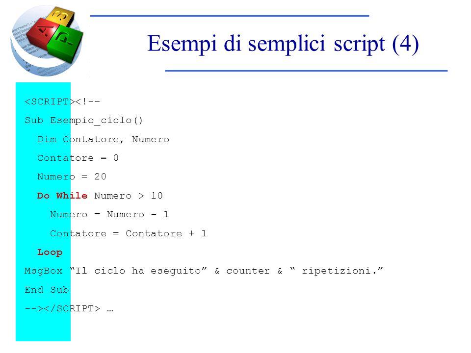 Esempi di semplici script (4) <!-- Sub Esempio_ciclo() Dim Contatore, Numero Contatore = 0 Numero = 20 Do While Numero > 10 Numero = Numero - 1 Contatore = Contatore + 1 Loop MsgBox Il ciclo ha eseguito & counter & ripetizioni.