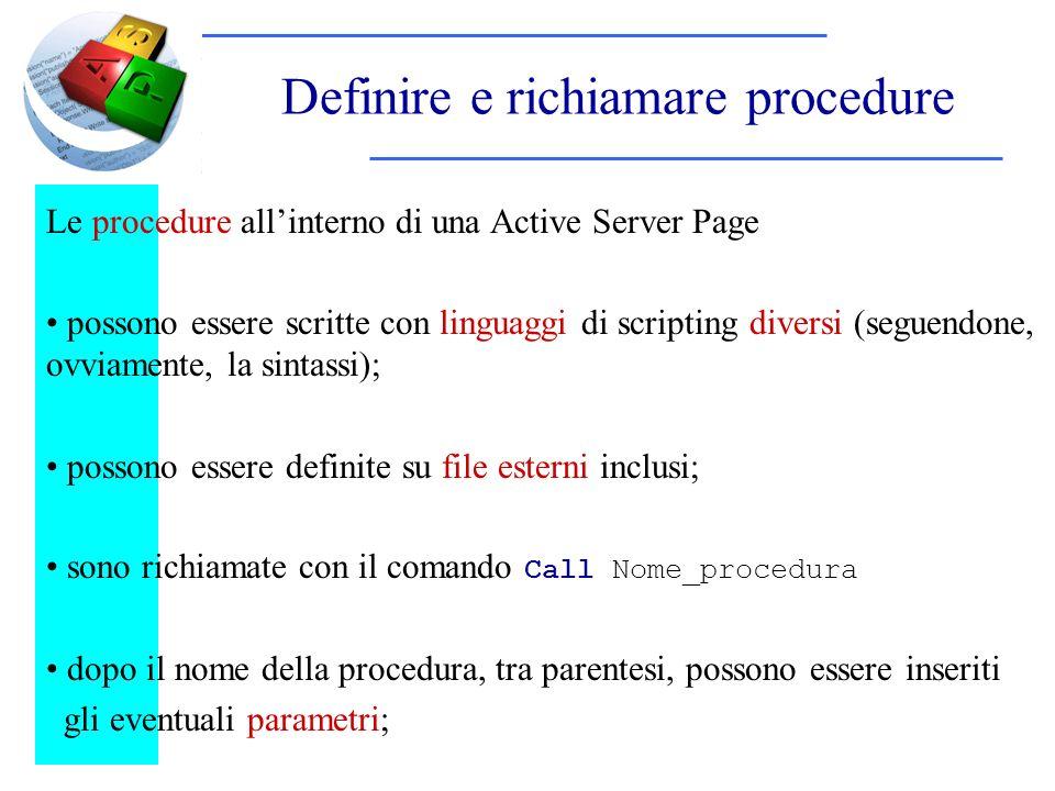 Definire e richiamare procedure Le procedure allinterno di una Active Server Page possono essere scritte con linguaggi di scripting diversi (seguendone, ovviamente, la sintassi); possono essere definite su file esterni inclusi; sono richiamate con il comando Call Nome_procedura dopo il nome della procedura, tra parentesi, possono essere inseriti gli eventuali parametri;