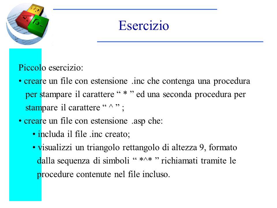 Esercizio Piccolo esercizio: creare un file con estensione.inc che contenga una procedura per stampare il carattere * ed una seconda procedura per stampare il carattere ^ ; creare un file con estensione.asp che: includa il file.inc creato; visualizzi un triangolo rettangolo di altezza 9, formato dalla sequenza di simboli *^* richiamati tramite le procedure contenute nel file incluso.
