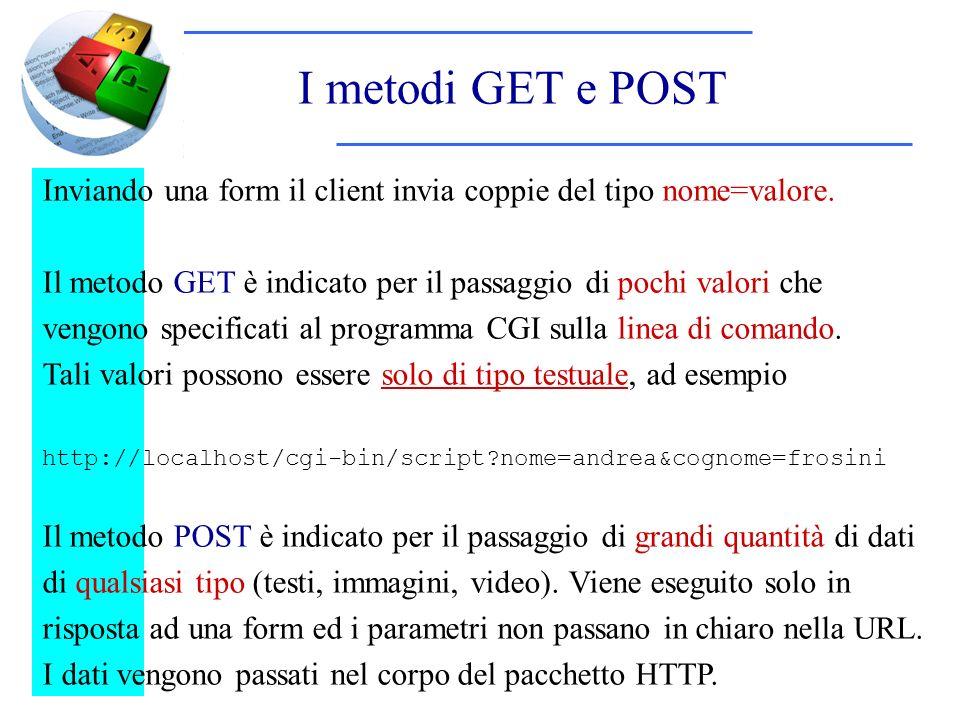 I metodi GET e POST Inviando una form il client invia coppie del tipo nome=valore. Il metodo GET è indicato per il passaggio di pochi valori che vengo