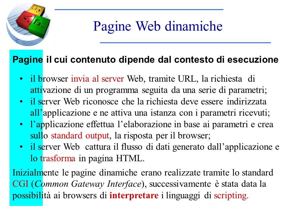 Pagine Web dinamiche Pagine il cui contenuto dipende dal contesto di esecuzione il browser invia al server Web, tramite URL, la richiesta di attivazione di un programma seguita da una serie di parametri; il server Web riconosce che la richiesta deve essere indirizzata allapplicazione e ne attiva una istanza con i parametri ricevuti; lapplicazione effettua lelaborazione in base ai parametri e crea sullo standard output, la risposta per il browser; il server Web cattura il flusso di dati generato dallapplicazione e lo trasforma in pagina HTML.