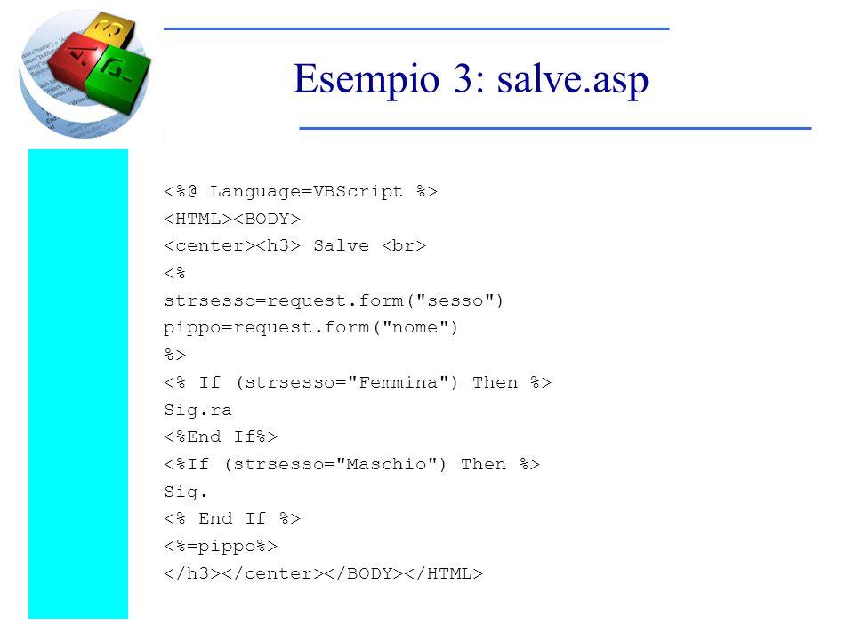 Esempio 3: salve.asp Salve <% strsesso=request.form( sesso ) pippo=request.form( nome ) %> Sig.ra Sig.
