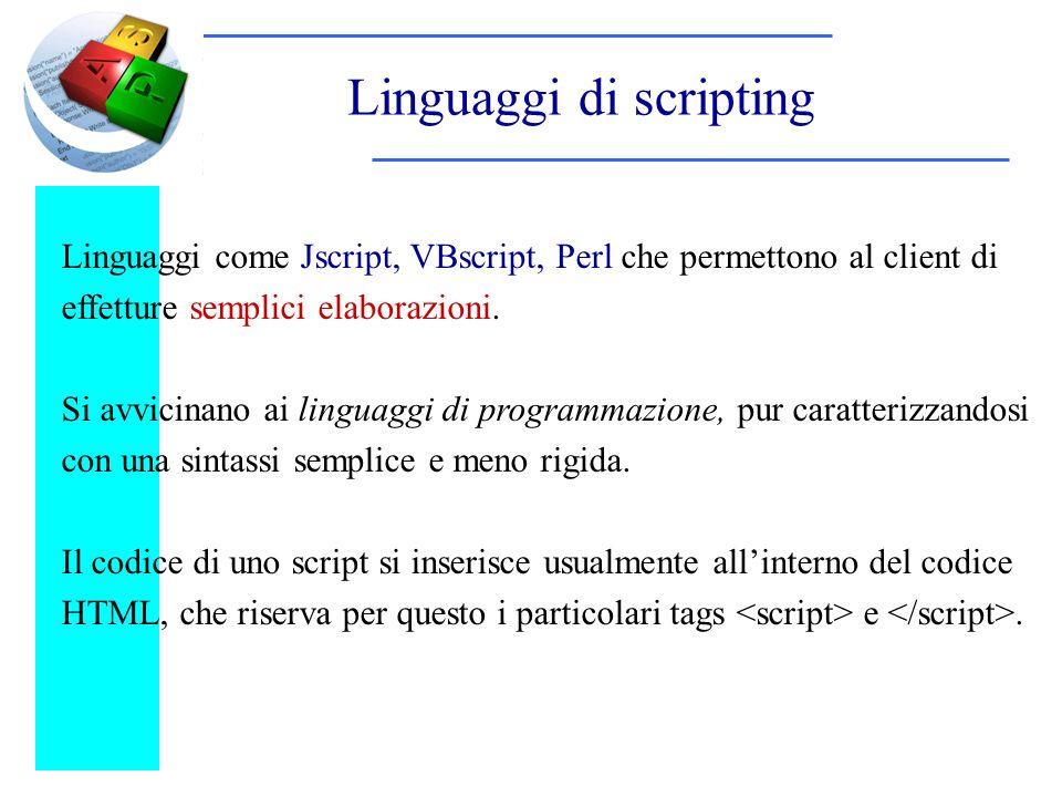 Linguaggi di scripting Linguaggi come Jscript, VBscript, Perl che permettono al client di effetture semplici elaborazioni. Si avvicinano ai linguaggi