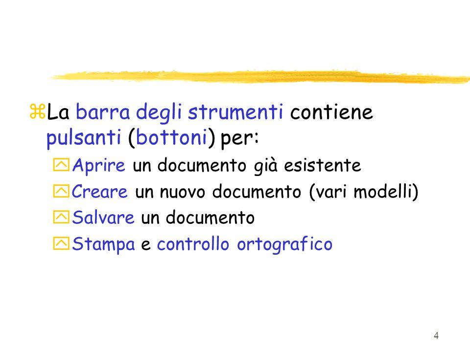 4 zLa barra degli strumenti contiene pulsanti (bottoni) per: yAprire un documento già esistente yCreare un nuovo documento (vari modelli) ySalvare un documento yStampa e controllo ortografico