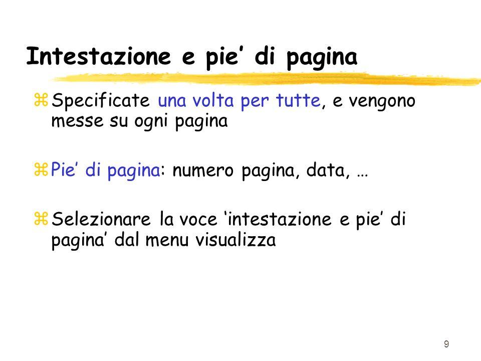 9 Intestazione e pie di pagina zSpecificate una volta per tutte, e vengono messe su ogni pagina zPie di pagina: numero pagina, data, … zSelezionare la voce intestazione e pie di pagina dal menu visualizza