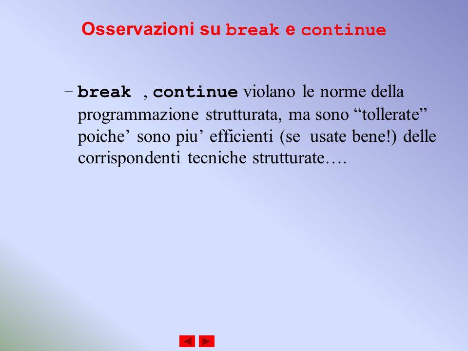 Osservazioni su break e continue –break, continue violano le norme della programmazione strutturata, ma sono tollerate poiche sono piu efficienti (se usate bene!) delle corrispondenti tecniche strutturate….