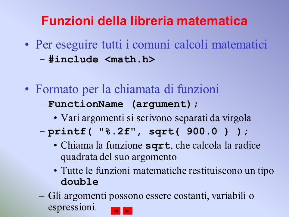 Funzioni della libreria matematica Per eseguire tutti i comuni calcoli matematici –#include Formato per la chiamata di funzioni –FunctionName (argument); Vari argomenti si scrivono separati da virgola –printf( %.2f , sqrt( 900.0 ) ); Chiama la funzione sqrt, che calcola la radice quadrata del suo argomento Tutte le funzioni matematiche restituiscono un tipo double –Gli argomenti possono essere costanti, variabili o espressioni.