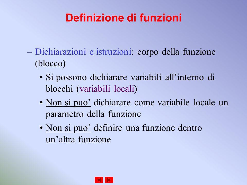 Definizione di funzioni –Dichiarazioni e istruzioni: corpo della funzione (blocco) Si possono dichiarare variabili allinterno di blocchi (variabili locali) Non si puo dichiarare come variabile locale un parametro della funzione Non si puo definire una funzione dentro unaltra funzione