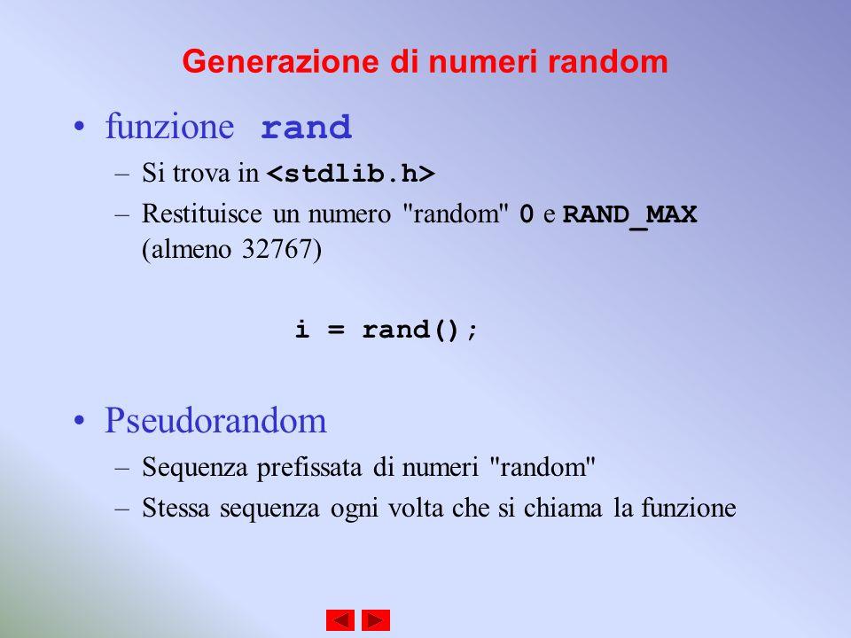 Generazione di numeri random funzione rand –Si trova in –Restituisce un numero random 0 e RAND_MAX (almeno 32767) i = rand(); Pseudorandom –Sequenza prefissata di numeri random –Stessa sequenza ogni volta che si chiama la funzione