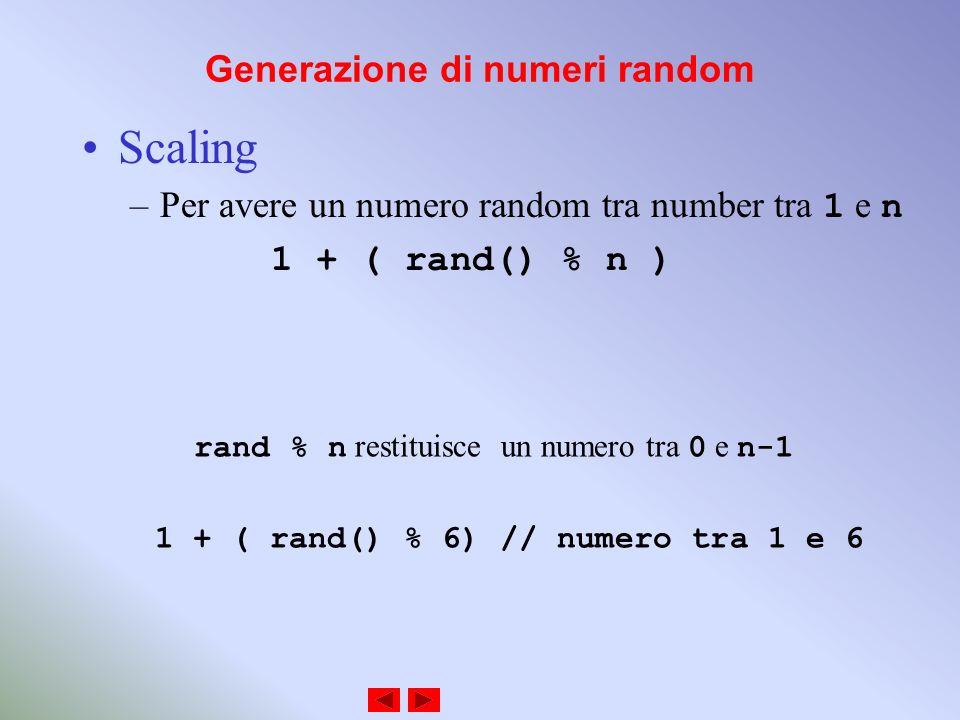 Generazione di numeri random Scaling –Per avere un numero random tra number tra 1 e n 1 + ( rand() % n ) rand % n restituisce un numero tra 0 e n-1 1 + ( rand() % 6) // numero tra 1 e 6