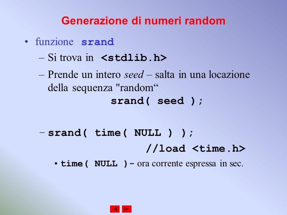 Generazione di numeri random funzione srand –Si trova in –Prende un intero seed – salta in una locazione della sequenza random srand( seed ); –srand( time( NULL ) ); //load time( NULL )- ora corrente espressa in sec.