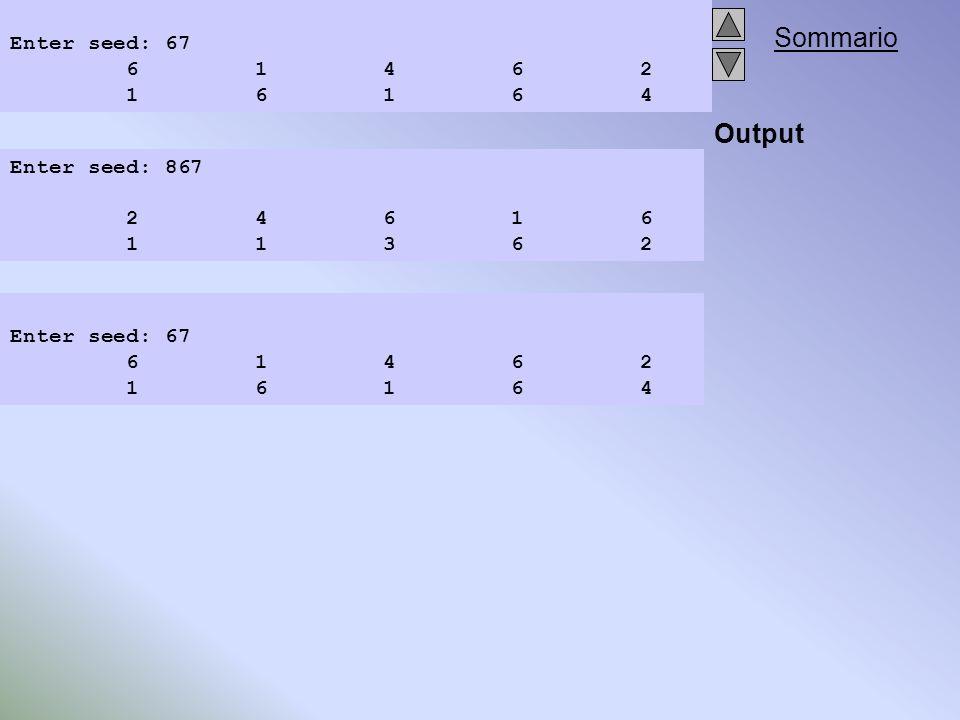 Sommario Output Enter seed: 867 2 4 6 1 6 1 1 3 6 2 Enter seed: 67 6 1 4 6 2 1 6 1 6 4 Enter seed: 67 6 1 4 6 2 1 6 1 6 4