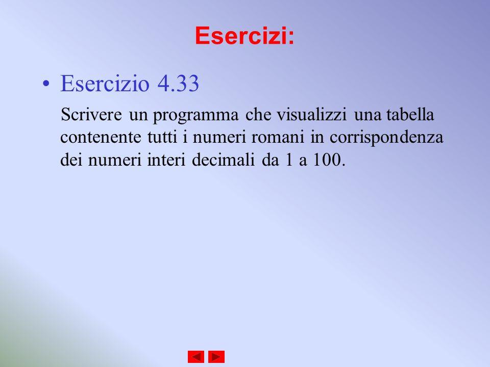 Esercizi: Esercizio 4.33 Scrivere un programma che visualizzi una tabella contenente tutti i numeri romani in corrispondenza dei numeri interi decimali da 1 a 100.