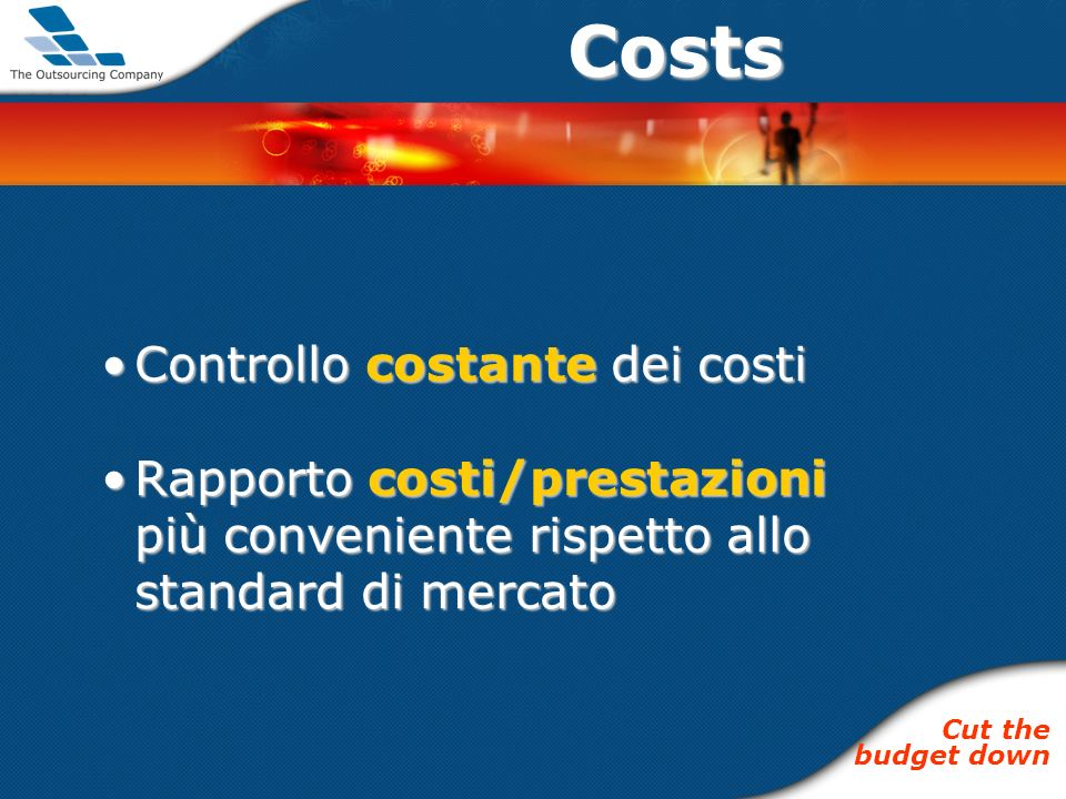Costs Controllo costante dei costiControllo costante dei costi Rapporto costi/prestazioni più conveniente rispetto allo standard di mercatoRapporto costi/prestazioni più conveniente rispetto allo standard di mercato Cut the budget down