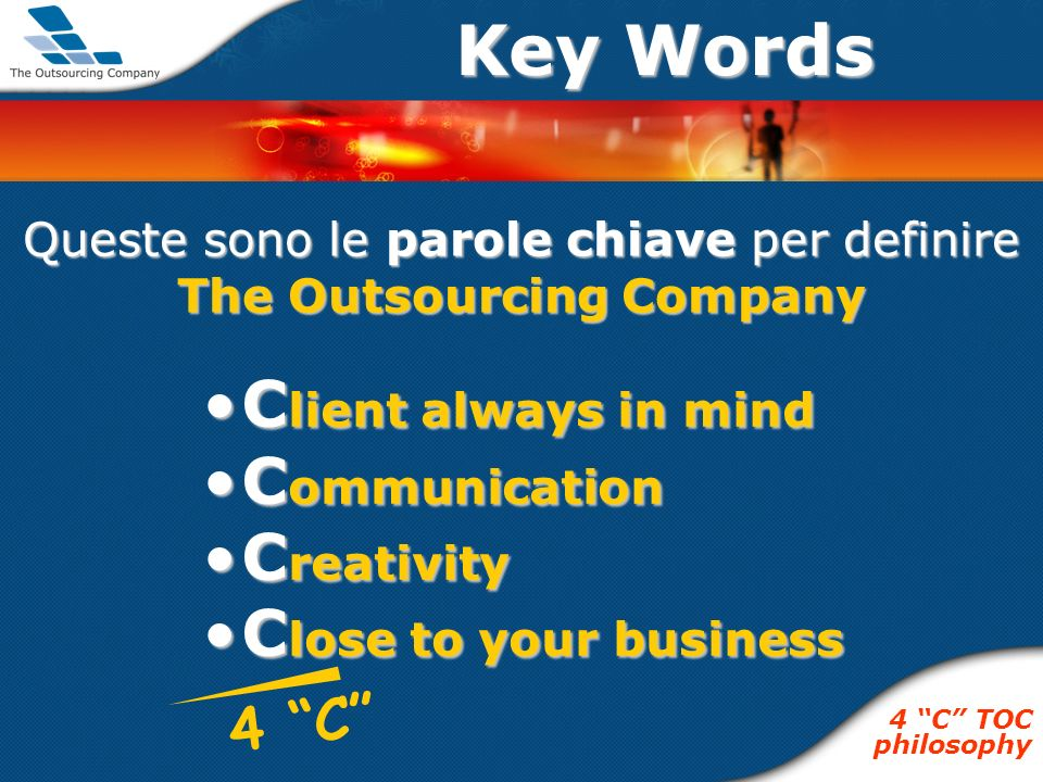 C lient always in mindC lient always in mind C ommunicationC ommunication C reativityC reativity C lose to your businessC lose to your business Queste sono le parole chiave per definire The Outsourcing Company Key Words 4 C TOC philosophy 4 C