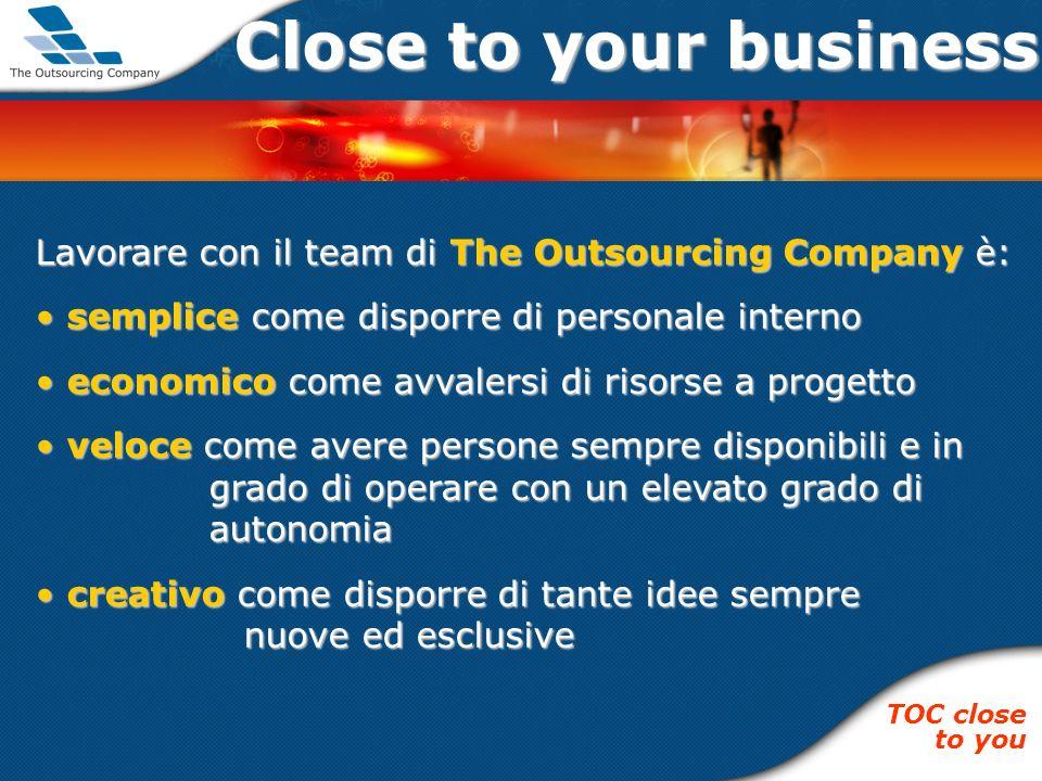 Close to your business Lavorare con il team di The Outsourcing Company è: semplice come disporre di personale interno semplice come disporre di person