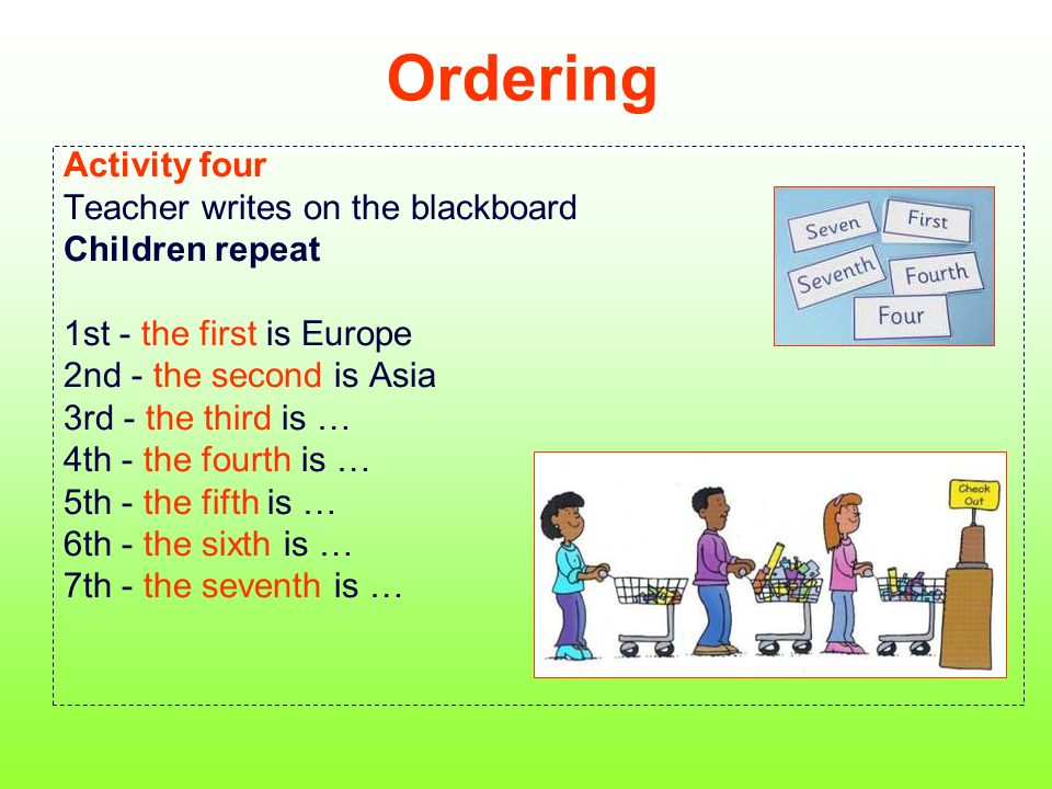 Ordering Activity four Teacher writes on the blackboard Children repeat 1st - the first is Europe 2nd - the second is Asia 3rd - the third is … 4th - the fourth is … 5th - the fifth is … 6th - the sixth is … 7th - the seventh is …