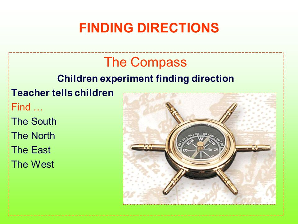 FINDING DIRECTIONS The Compass Children experiment finding direction Teacher tells children Find … The South The North The East The West