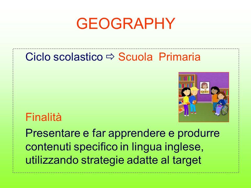 GEOGRAPHY Ciclo scolastico Scuola Primaria Finalità Presentare e far apprendere e produrre contenuti specifico in lingua inglese, utilizzando strategie adatte al target