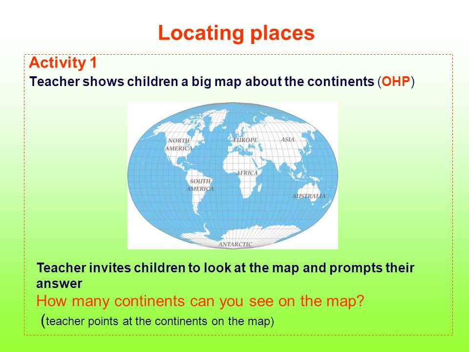 Locating places II Activity 2 Teacher invites chain work Lets repeat the names of the continents aloud EUROPE AFRICA ASIA AUSTRALIA NORTH AMERICA SOUTH AMERICA ANTARTIC Activity 3 Teacher invites chain work again.
