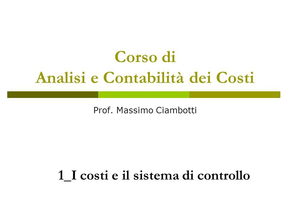 Corso di Analisi e Contabilità dei Costi Prof. Massimo Ciambotti 1_I costi e il sistema di controllo
