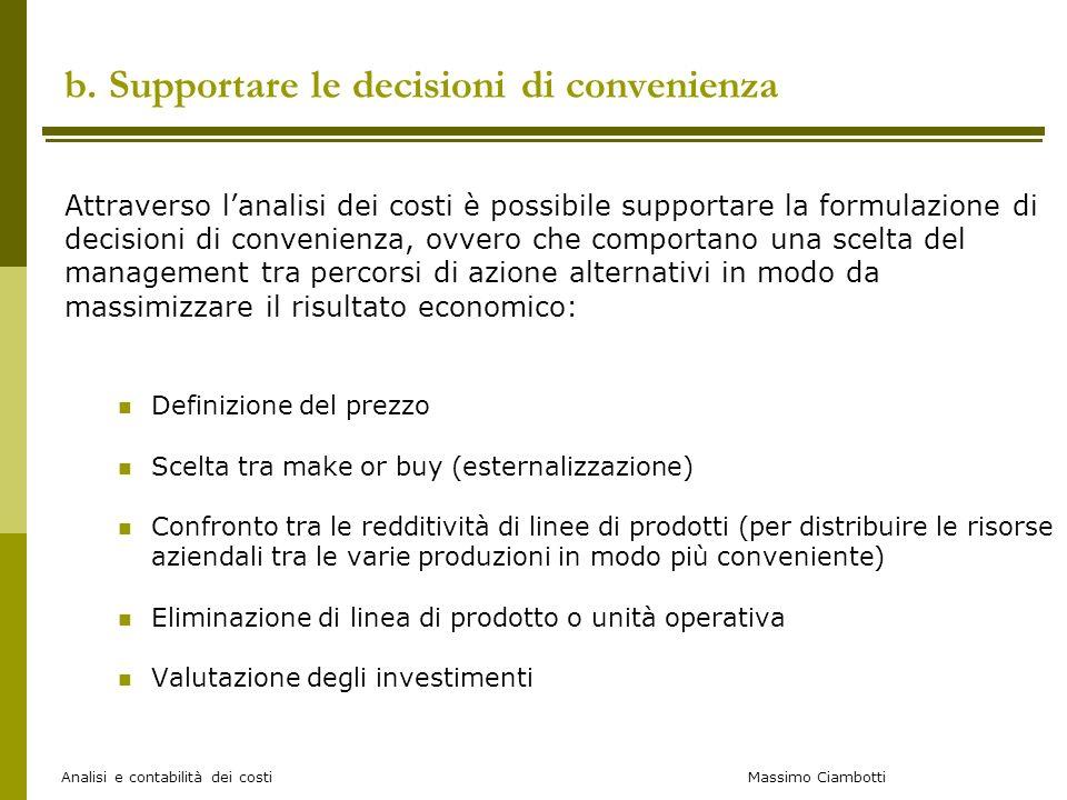 Massimo Ciambotti Analisi e contabilità dei costi b. Supportare le decisioni di convenienza Attraverso lanalisi dei costi è possibile supportare la fo