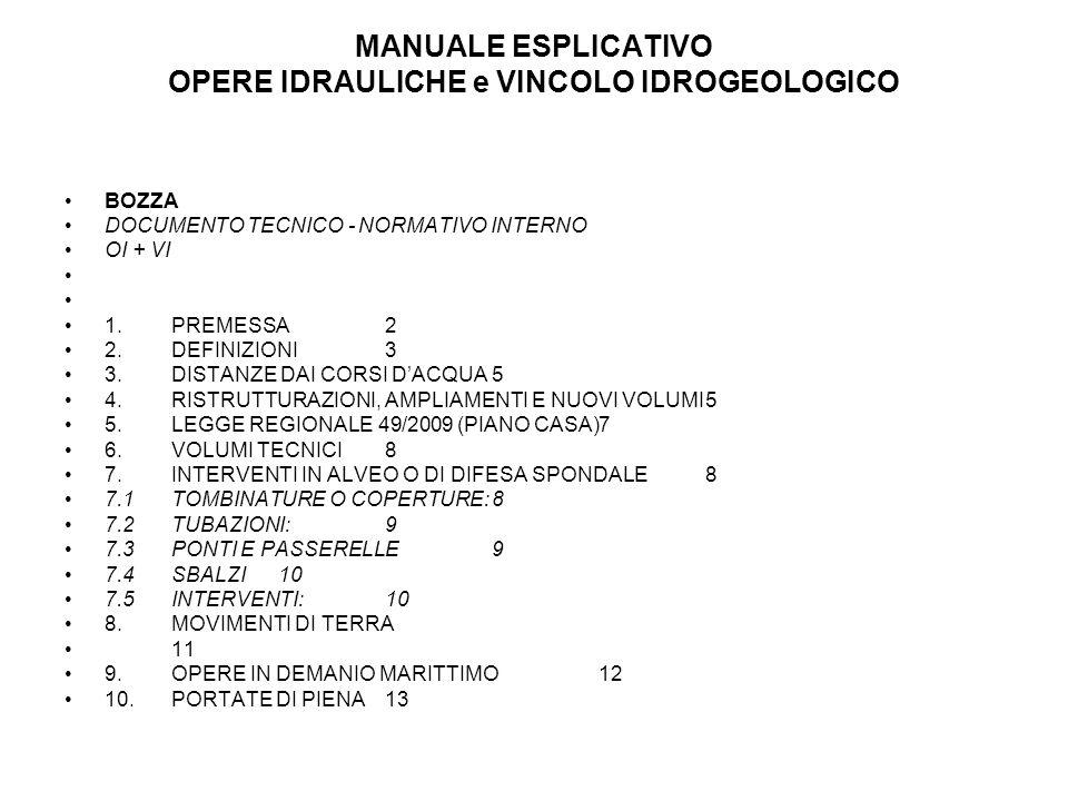 MANUALE ESPLICATIVO OPERE IDRAULICHE e VINCOLO IDROGEOLOGICO BOZZA DOCUMENTO TECNICO - NORMATIVO INTERNO OI + VI 1.PREMESSA2 2.DEFINIZIONI3 3.DISTANZE DAI CORSI DACQUA5 4.RISTRUTTURAZIONI, AMPLIAMENTI E NUOVI VOLUMI5 5.LEGGE REGIONALE 49/2009 (PIANO CASA)7 6.VOLUMI TECNICI8 7.INTERVENTI IN ALVEO O DI DIFESA SPONDALE8 7.1TOMBINATURE O COPERTURE:8 7.2TUBAZIONI:9 7.3PONTI E PASSERELLE9 7.4SBALZI10 7.5INTERVENTI:10 8.MOVIMENTI DI TERRA 11 9.OPERE IN DEMANIO MARITTIMO12 10.PORTATE DI PIENA13