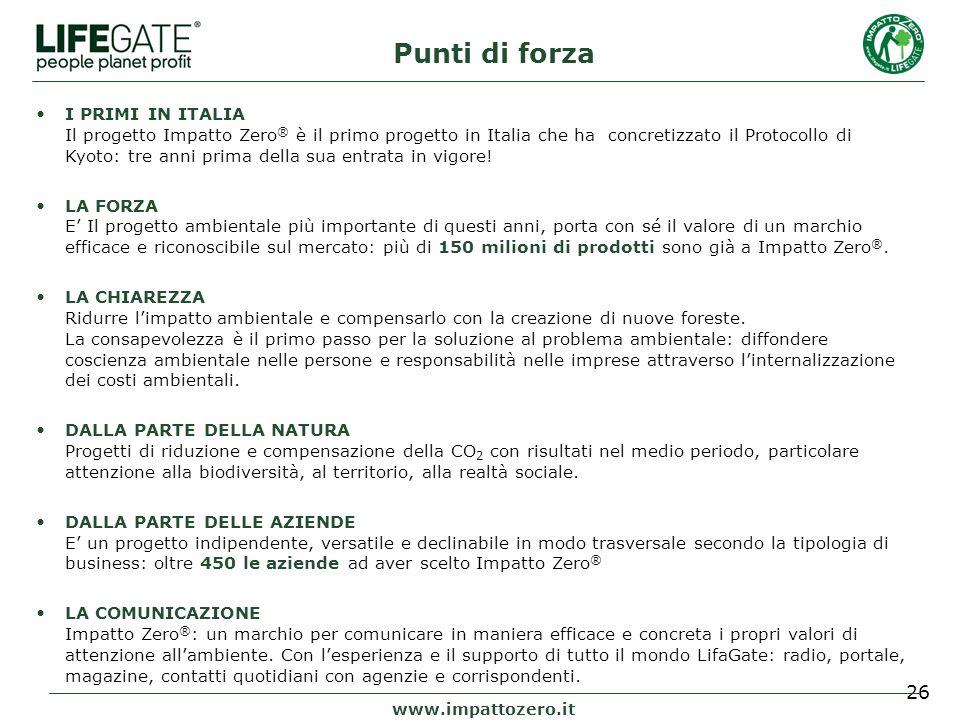 26 Punti di forza www.impattozero.it I PRIMI IN ITALIA Il progetto Impatto Zero ® è il primo progetto in Italia che ha concretizzato il Protocollo di Kyoto: tre anni prima della sua entrata in vigore.