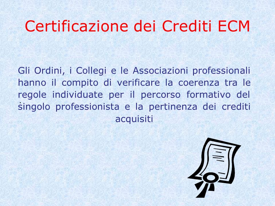 Certificazione dei Crediti ECM. Gli Ordini, i Collegi e le Associazioni professionali hanno il compito di verificare la coerenza tra le regole individ