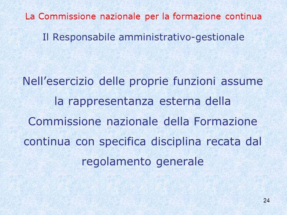 24 La Commissione nazionale per la formazione continua Il Responsabile amministrativo-gestionale Nellesercizio delle proprie funzioni assume la rappre
