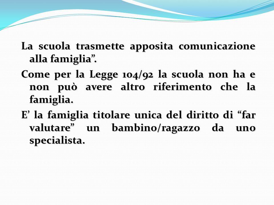 La scuola trasmette apposita comunicazione alla famiglia. Come per la Legge 104/92 la scuola non ha e non può avere altro riferimento che la famiglia.