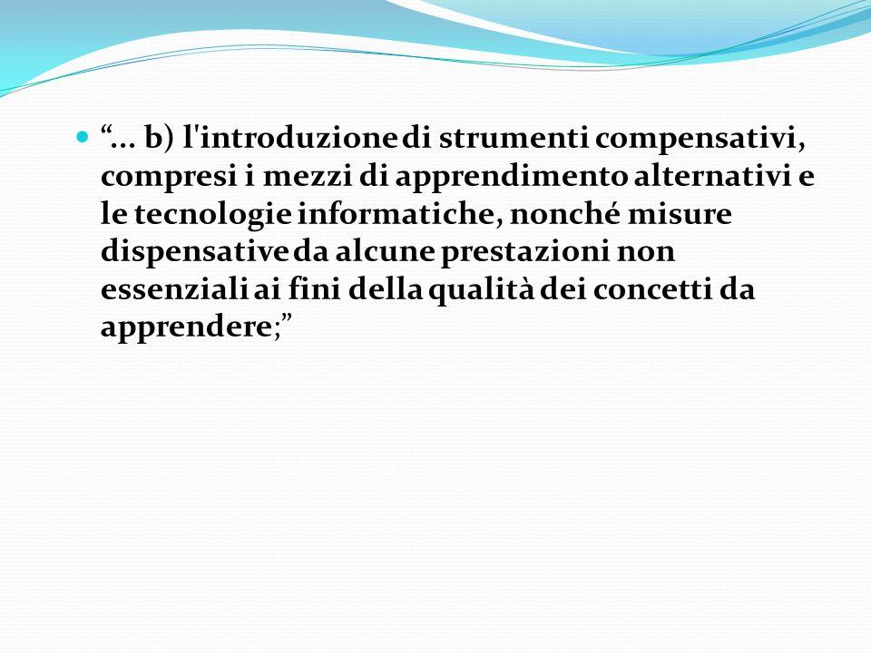 ... b) l'introduzione di strumenti compensativi, compresi i mezzi di apprendimento alternativi e le tecnologie informatiche, nonché misure dispensativ