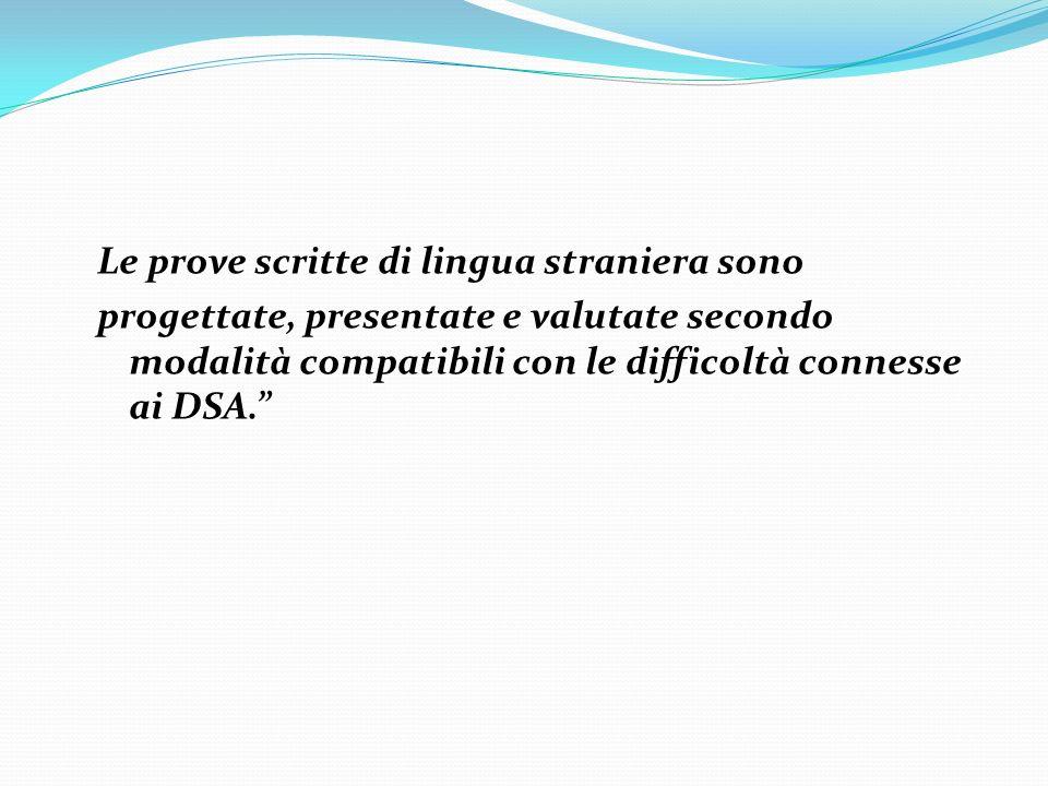 Le prove scritte di lingua straniera sono progettate, presentate e valutate secondo modalità compatibili con le difficoltà connesse ai DSA.