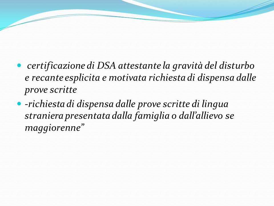 certificazione di DSA attestante la gravità del disturbo e recante esplicita e motivata richiesta di dispensa dalle prove scritte -richiesta di dispen